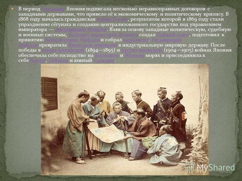 В период Бакумацу Япония подписала несколько неравноправных договоров с западными державами, что привело её к экономическому и политическому кризису. В 1868 году началась гражданская война Босин, результатом которой в 1869 году стали упразднение сёгу