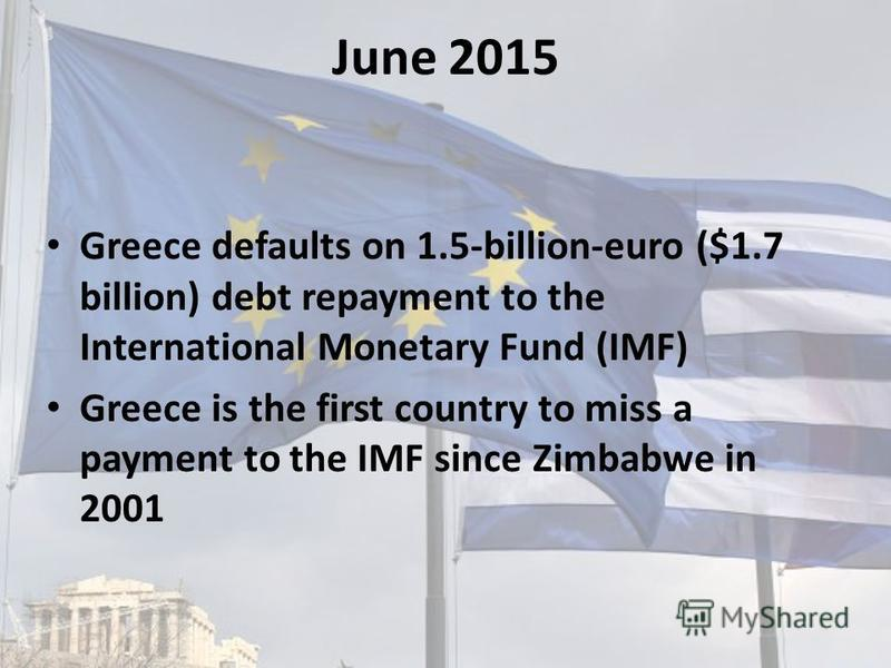 June 2015 Greece defaults on 1.5-billion-euro ($1.7 billion) debt repayment to the International Monetary Fund (IMF) Greece is the first country to miss a payment to the IMF since Zimbabwe in 2001
