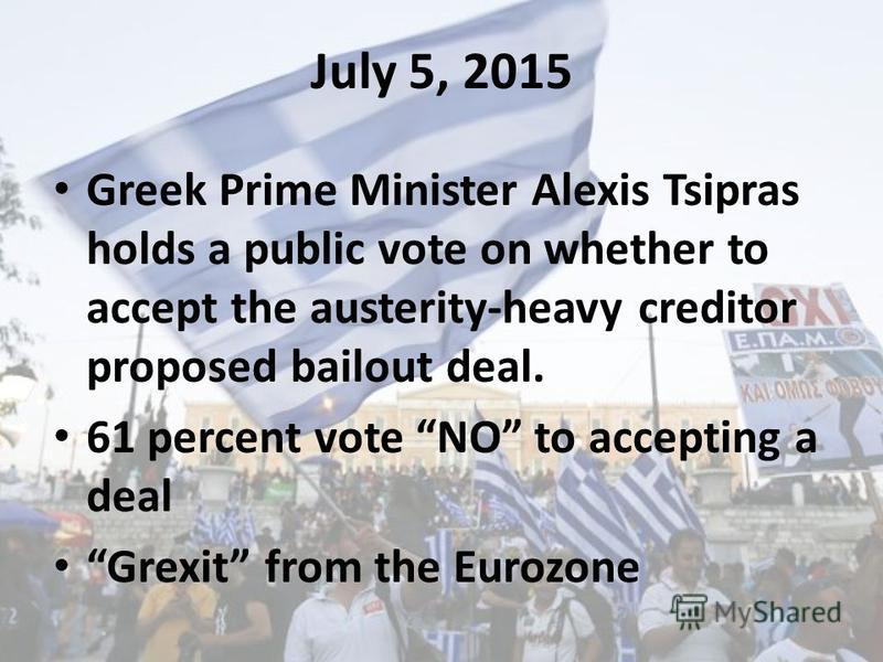 July 5, 2015 Greek Prime Minister Alexis Tsipras holds a public vote on whether to accept the austerity-heavy creditor proposed bailout deal. 61 percent vote NO to accepting a deal Grexit from the Eurozone