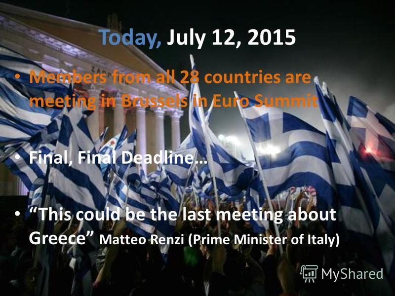 Today, July 12, 2015 Members from all 28 countries are meeting in Brussels in Euro Summit Final, Final Deadline… This could be the last meeting about Greece Matteo Renzi (Prime Minister of Italy)