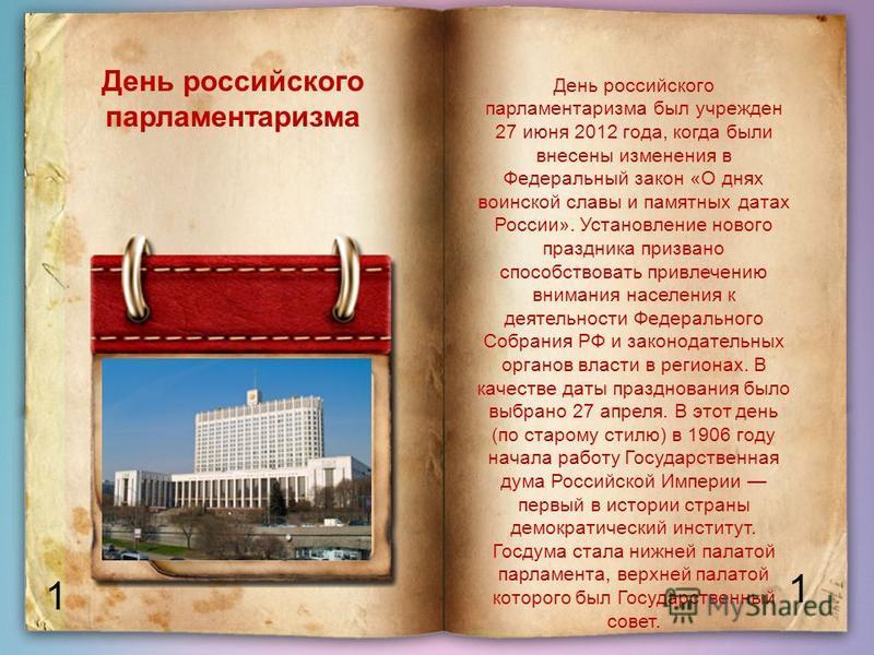 1 1 День российского парламентаризма День российского парламентаризма был учрежден 27 июня 2012 года, когда были внесены изменения в Федеральный закон «О днях воинской славы и памятных датах России». Установление нового праздника призвано способствов