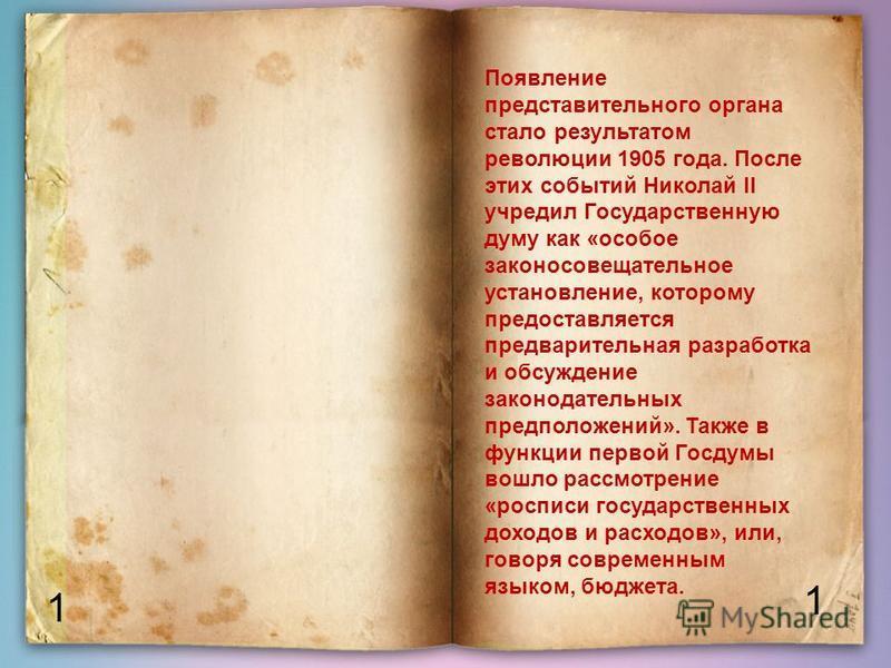 1 1 Появление представительного органа стало результатом революции 1905 года. После этих событий Николай II учредил Государственную думу как «особое законосовещательное установление, которому предоставляется предварительная разработка и обсуждение за