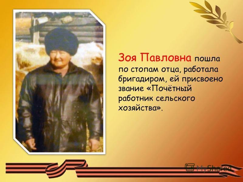 Зоя Павловна пошла по стопам отца, работала бригадиром, ей присвоено звание «Почётный работник сельского хозяйства».