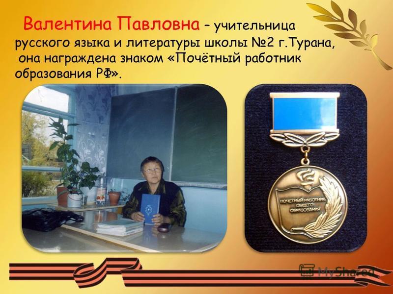 Валентина Павловна – учительница русского языка и литературы школы 2 г.Турана, она награждена знаком «Почётный работник образования РФ».