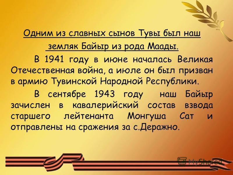 Одним из славных сынов Тувы был наш земляк Байыр из рода Маады. В 1941 году в июне началась Великая Отечественная война, а июле он был призван в армию Тувинской Народной Республики. В сентябре 1943 году наш Байыр зачислен в кавалерийский состав взвод