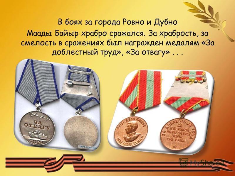 В боях за города Ровно и Дубно Маады Байыр храбро сражался. За храбрость, за смелость в сражениях был награжден медалям «За доблестный труд», «За отвагу»...