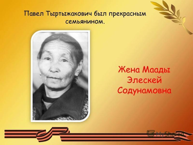 Павел Тыртыжакович был прекрасным семьянином. Жена Маады Элескей Содунамовна