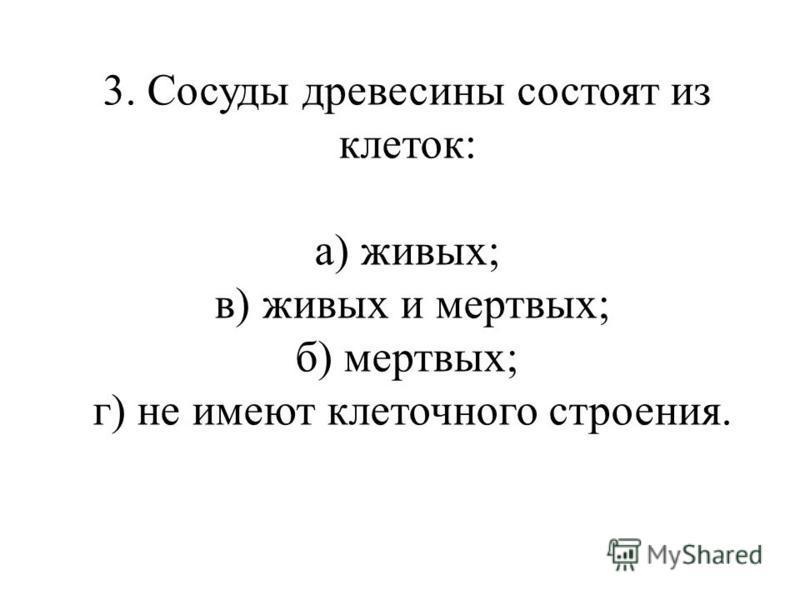 3. Сосуды древесины состоят из клеток: а) живых; в) живых и мертвых; б) мертвых; г) не имеют клеточного строения.