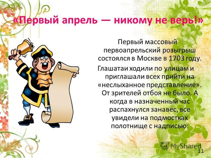 «Первый апрель никому не верь!» Первый массовый первоапрельский розыгрыш состоялся в Москве в 1703 году. Глашатаи ходили по улицам и приглашали всех прийти на «неслыханное представление». От зрителей отбоя не было. А когда в назначенный час распахнул