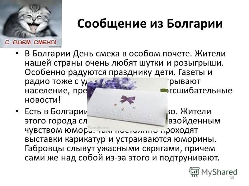15 Сообщение из Болгарии В Болгарии День смеха в особом почете. Жители нашей страны очень любят шутки и розыгрыши. Особенно радуются празднику дети. Газеты и радио тоже с удовольствием разыгрывают население, преподнося просто сногсшибательные новости