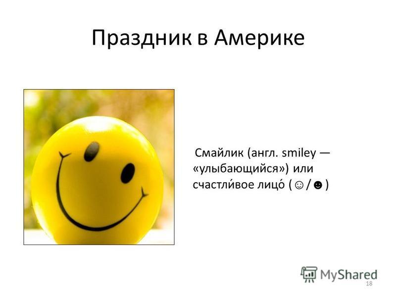 Праздник в Америке Смайлик (англ. smiley «улыбающийся») или счастлив́вое лицо́ ( / ) 18