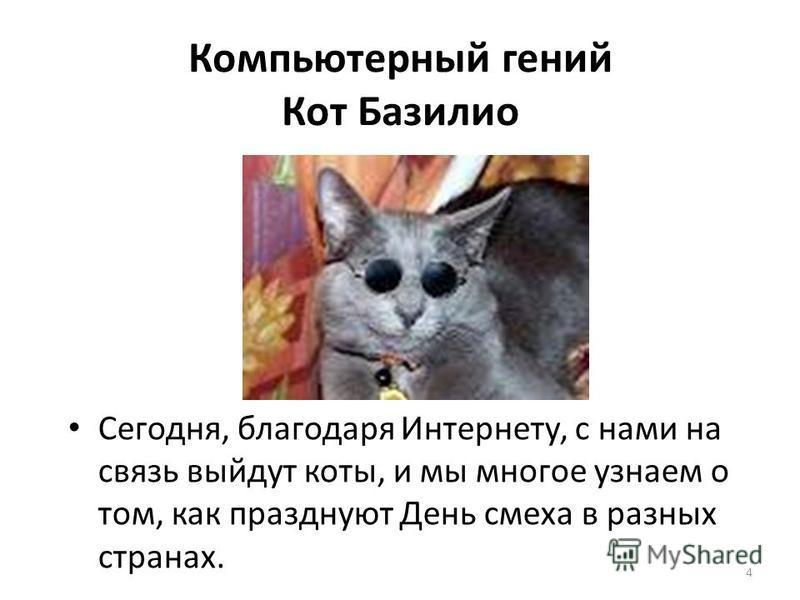 4 Сегодня, благодаря Интернету, с нами на связь выйдут коты, и мы многое узнаем о том, как празднуют День смеха в разных странах. Компьютерный гений Кот Базилио