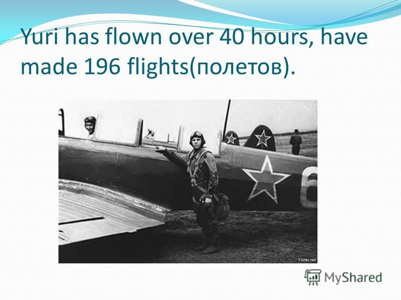Yuri has flown over 40 hours, have made 196 flights(полетов).