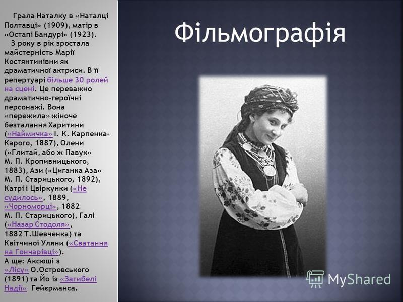 Фільмографія Грала Наталку в «Наталці Полтавці» (1909), матір в «Остапі Бандурі» (1923). З року в рік зростала майстерність Марії Костянтинівни як драматичної актриси. В її репертуарі більше 30 ролей на сцені. Це переважно драматично-героїчні персона