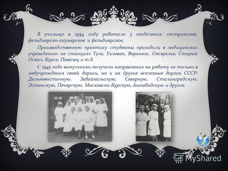 В училище в 1954 году работало 3 отделения : сестринское, фельдшерско - акушерское и фельдшерское. Производственную практику студенты проходили в медицинских учреждениях на станциях Тула, Узловая, Воронеж, Ожерелье, Старый Оскол, Курск, Павелец и т.
