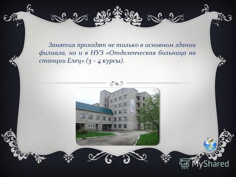 Занятия проходят не только в основном здании филиала, но и в НУЗ « Отделенческая больница на станции Елец » (3 – 4 курсы ).