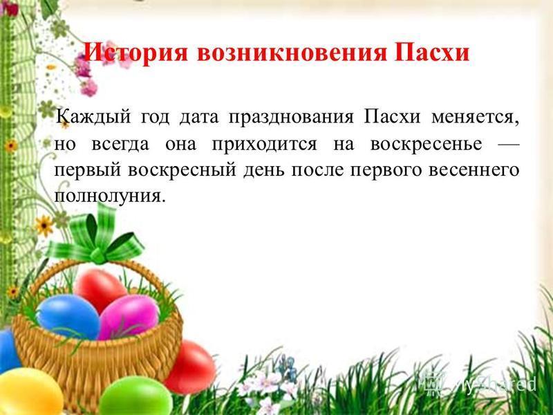 История возникновения Пасхи Каждый год дата празднования Пасхи меняется, но всегда она приходится на воскресенье первый воскресный день после первого весеннего полнолуния.