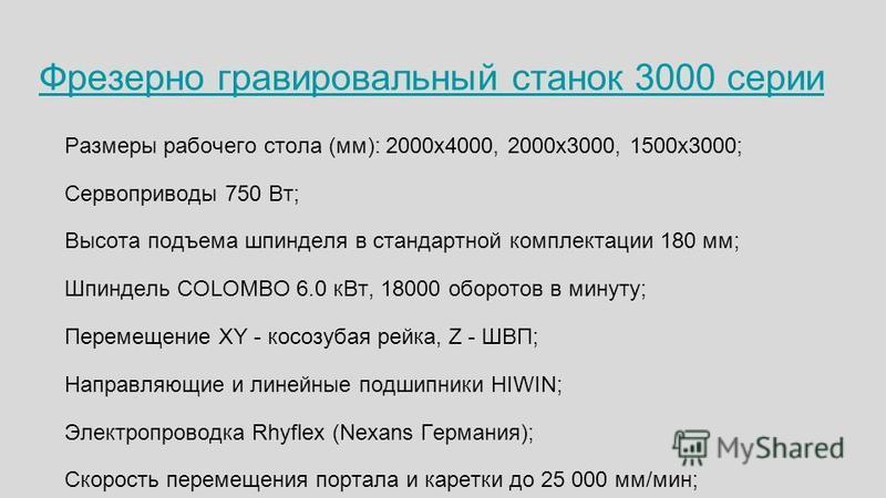 Фрезерно гравировальный станок 3000 серии Размеры рабочего стола (мм): 2000 х 4000, 2000 х 3000, 1500 х 3000; Сервоприводы 750 Вт; Высота подъема шпинделя в стандартной комплектации 180 мм; Шпиндель COLOMBO 6.0 к Вт, 18000 оборотов в минуту; Перемеще
