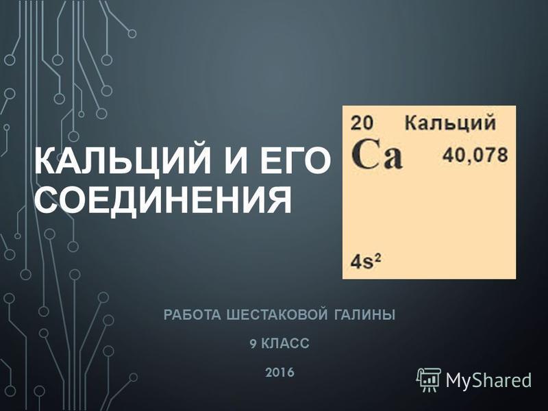 КАЛЬЦИЙ И ЕГО СОЕДИНЕНИЯ РАБОТА ШЕСТАКОВОЙ ГАЛИНЫ 9 КЛАСС 2016