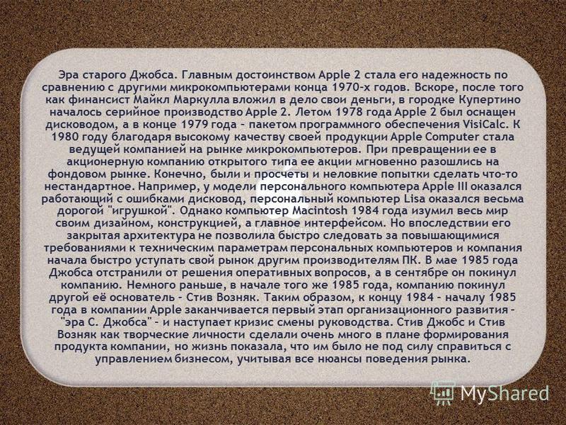 Эра старого Джобса. Главным достоинством Apple 2 стала его надежность по сравнению с другими микрокомпьютерами конца 1970-х годов. Вскоре, после того как финансист Майкл Маркулла вложил в дело свои деньги, в городке Купертино началось серийное произв