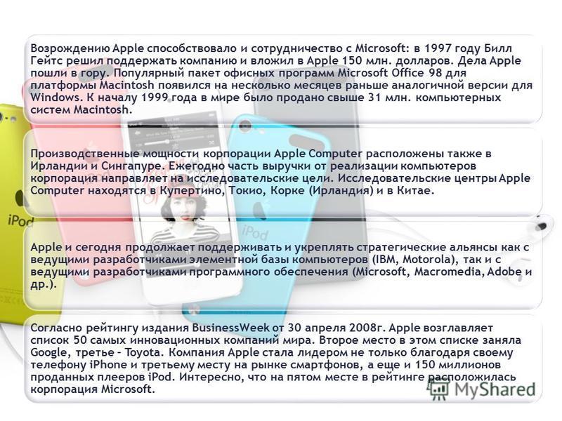 Возрождению Apple способствовало и сотрудничество с Microsoft: в 1997 году Билл Гейтс решил поддержать компанию и вложил в Apple 150 млн. долларов. Дела Apple пошли в гору. Популярный пакет офисных программ Microsoft Office 98 для платформы Macintosh