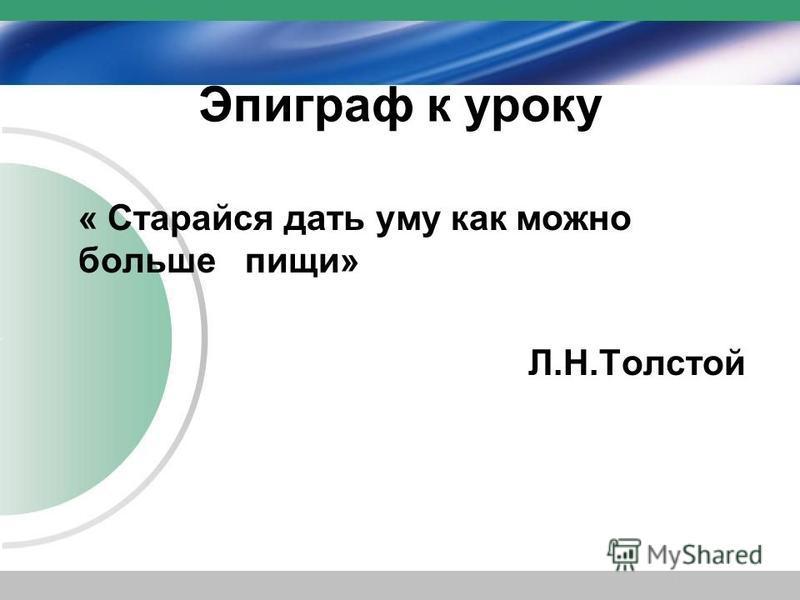 Эпиграф к уроку « Старайся дать уму как можно больше пищи» Л.Н.Толстой