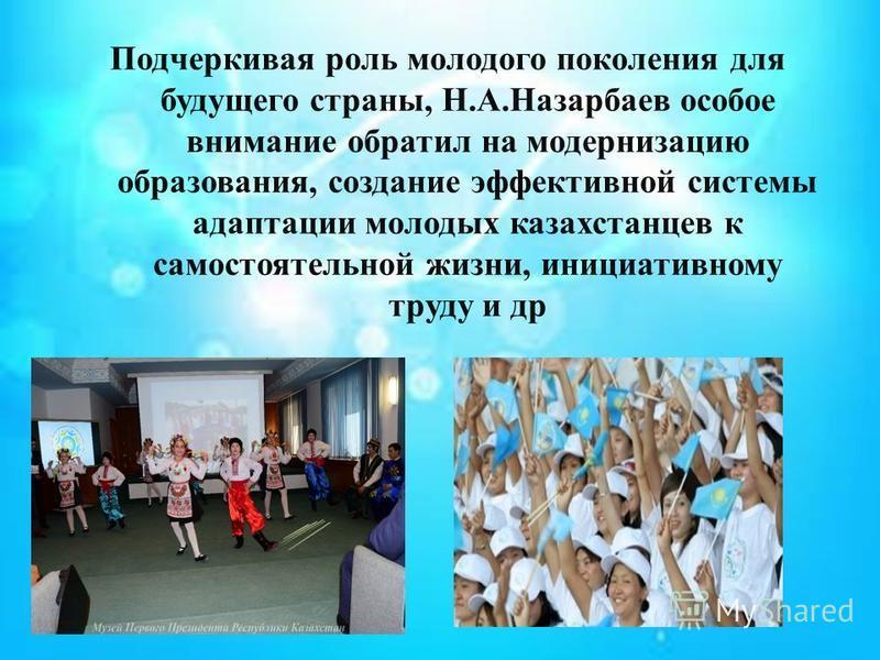 Подчеркивая роль молодого поколения для будущего страны, Н. А. Назарбаев особое внимание обратил на модернизацию образования, создание эффективной системы адаптации молодых казахстанцев к самостоятельной жизни, инициативному труду и др