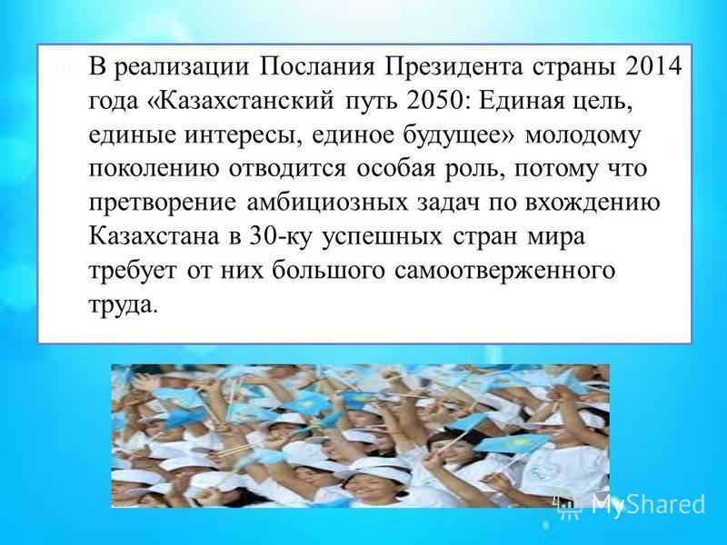 В реализации Послания Президента страны 2014 года «Казахстанский путь 2050: Единая цель, единые интересы, единое будущее» молодому поколению отводится особая роль, потому что претворение амбициозных задач по вхождению Казахстана в 30-ку успешных стра