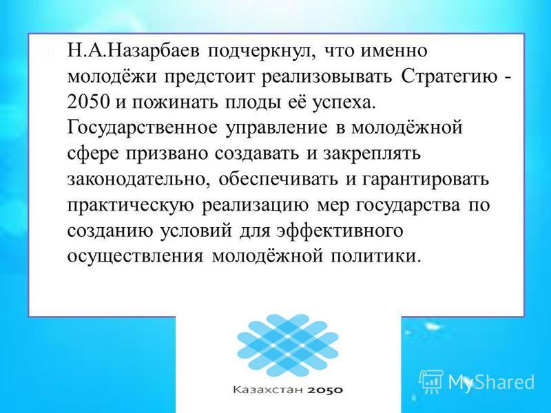Н.А.Назарбаев подчеркнул, что именно молодёжи предстоит реализовывать Стратегию - 2050 и пожинать плоды её успеха. Государственное управление в молодёжной сфере призвано создавать и закреплять законодательно, обеспечивать и гарантировать практическую
