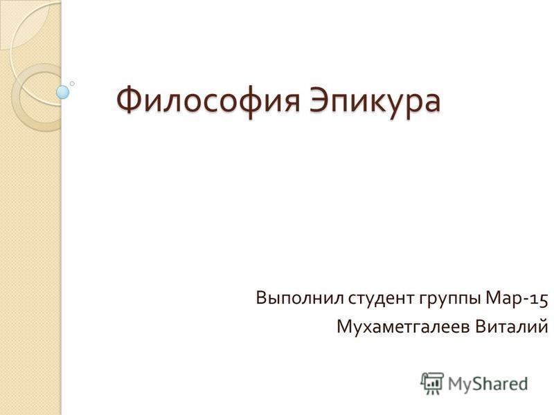 Философия Эпикура Выполнил студент группы Мар -15 Мухаметгалеев Виталий