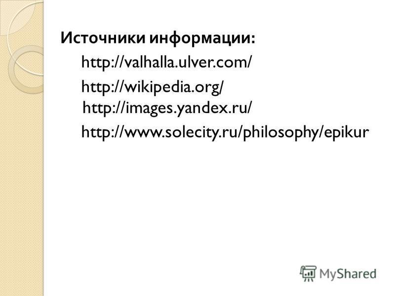 Источники информации : http://valhalla.ulver.com/ http://wikipedia.org/ http://images.yandex.ru/ http://www.solecity.ru/philosophy/epikur