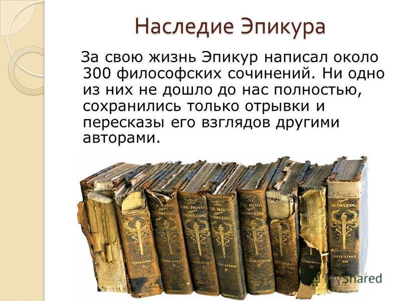 Наследие Эпикура За свою жизнь Эпикур написал около 300 философских сочинений. Ни одно из них не дошло до нас полностью, сохранились только отрывки и пересказы его взглядов другими авторами.