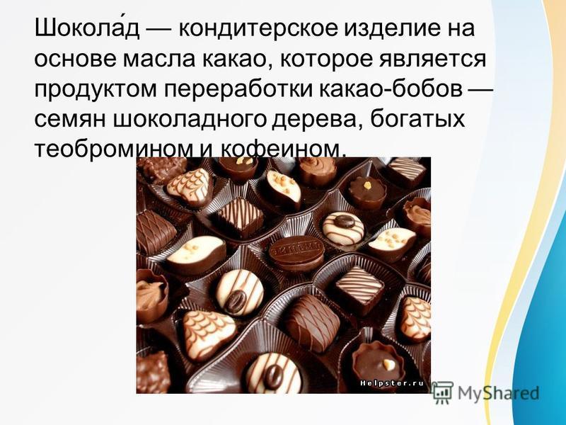Шокола́д кондитерское изделие на основе масла какао, которое является продуктом переработки какао-бобов семян шоколадного дерева, богатых теобромином и кофеином.