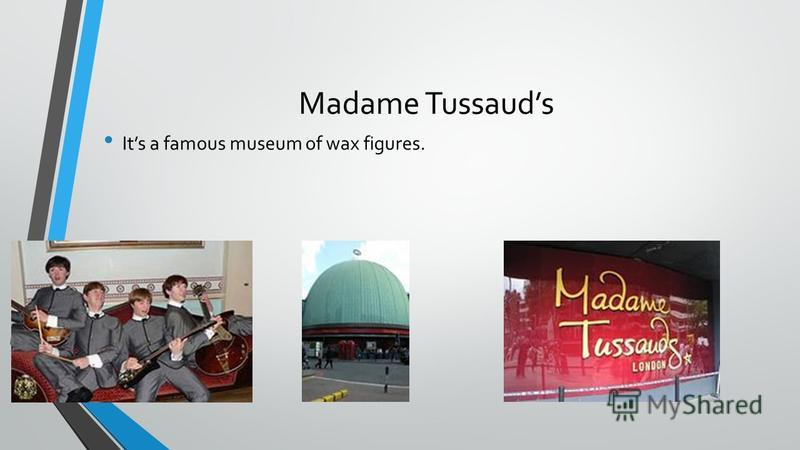 Madame Tussauds Its a famous museum of wax figures.