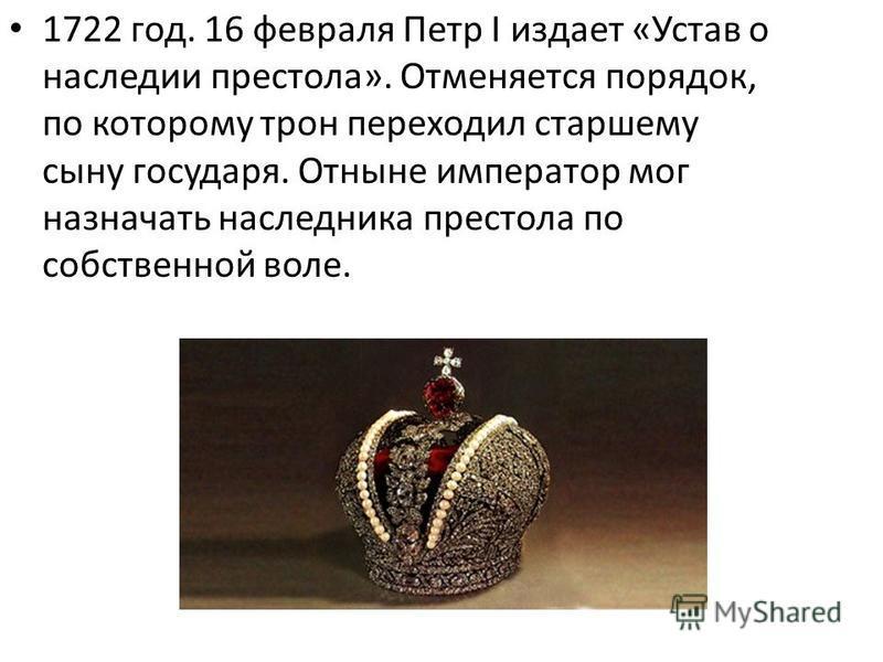 1722 год. 16 февраля Петр I издает «Устав о наследии престола». Отменяется порядок, по которому трон переходил старшему сыну государя. Отныне император мог назначать наследника престола по собственной воле.