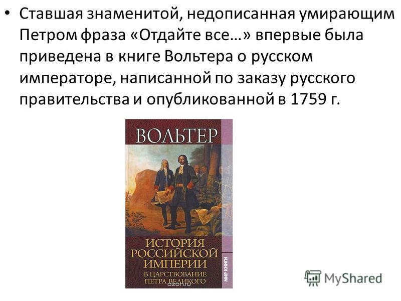 Ставшая знаменитой, недописанная умирающим Петром фраза «Отдайте все…» впервые была приведена в книге Вольтера о русском императоре, написанной по заказу русского правительства и опубликованной в 1759 г.