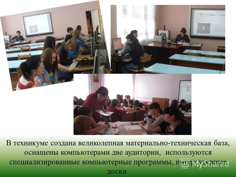 В техникуме создана великолепная материально-техническая база, оснащены компьютерами две аудитории, используются специализированные компьютерные программы, интерактивные доски.