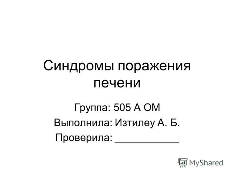 Синдромы поражения печени Группа: 505 А ОМ Выполнила: Изтилеу А. Б. Проверила: ___________
