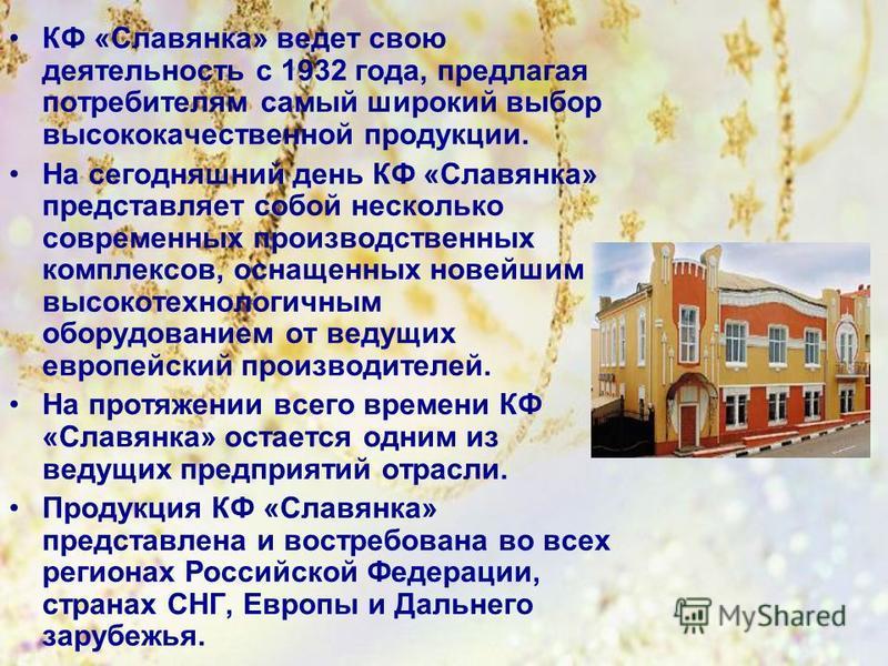 КФ «Славянка» ведет свою деятельность с 1932 года, предлагая потребителям самый широкий выбор высококачественной продукции. На сегодняшний день КФ «Славянка» представляет собой несколько современных производственных комплексов, оснащенных новейшим вы