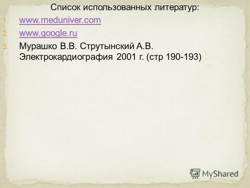 Список использованных литератур: 1. www.meduniver.com www.meduniver.com 2. www.google.ru www.google.ru 3. Мурашко В.В. Струтынский А.В. Электрокардиография 2001 г. (стр 190-193)