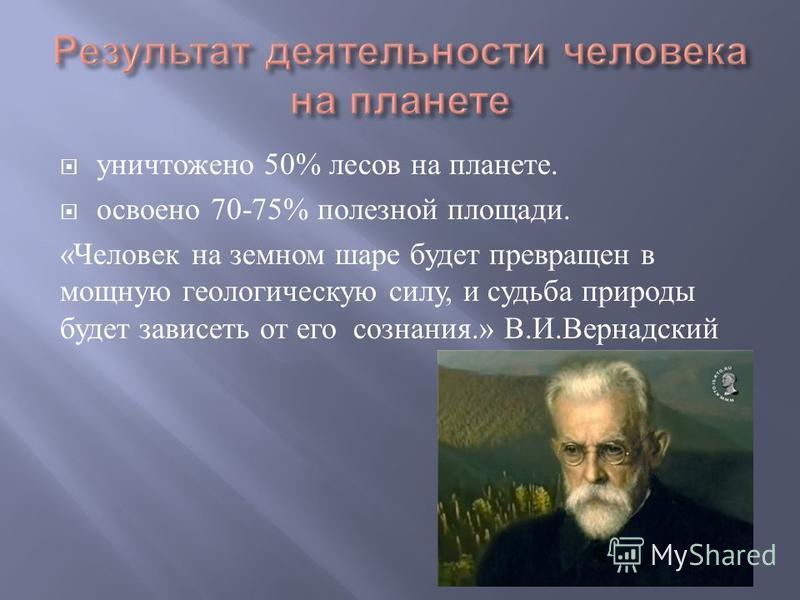 уничтожено 50% лесов на планете. освоено 70-75% полезной площади. « Человек на земном шаре будет превращен в мощную геологическую силу, и судьба природы будет зависеть от его сознания.» В. И. Вернадский