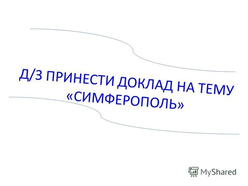 Д/З ПРИНЕСТИ ДОКЛАД НА ТЕМУ «СИМФЕРОПОЛЬ»