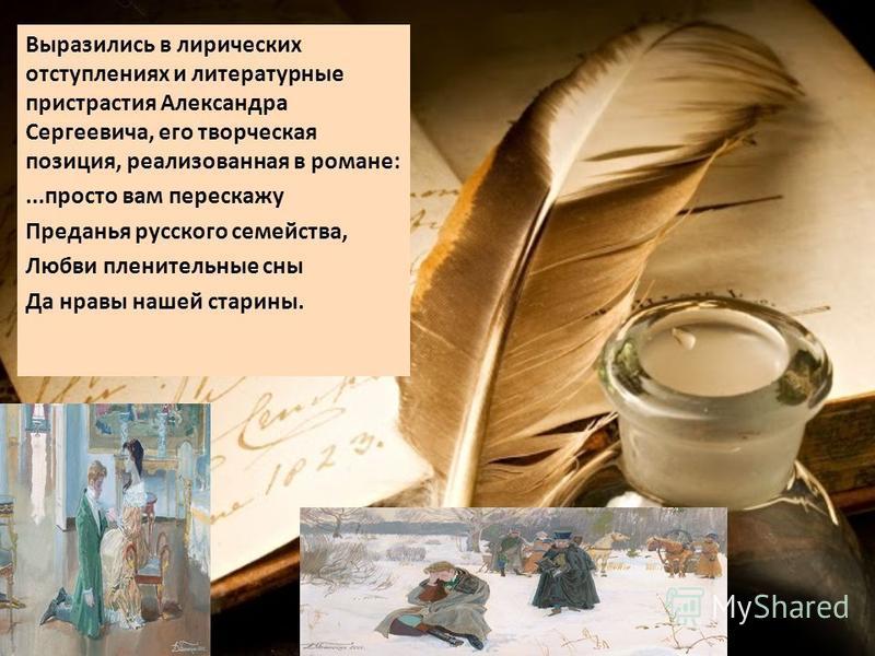 Выразились в лирических отступлениях и литературные пристрастия Александра Сергеевича, его творческая позиция, реализованная в романе:...просто вам перескажу Преданья русского семейства, Любви пленительные сны Да нравы нашей старины.