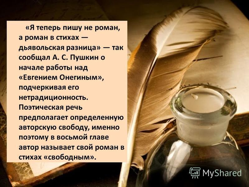 «Я теперь пишу не роман, а роман в стихах дьявольская разница» так сообщал А. С. Пушкин о начале работы над «Евгением Онегиным», подчеркивая его нетрадиционность. Поэтическая речь предполагает определенную авторскую свободу, именно поэтому в восьмой