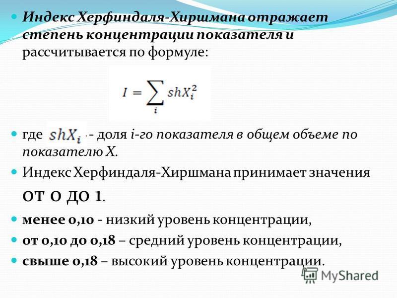 Индекс Херфиндаля-Хиршмана отражает степень концентрации показателя и рассчитывается по формуле: где – - доля i-го показателя в общем объеме по показателю X. Индекс Херфиндаля-Хиршмана принимает значения от 0 до 1. менее 0,10 - низкий уровень концент