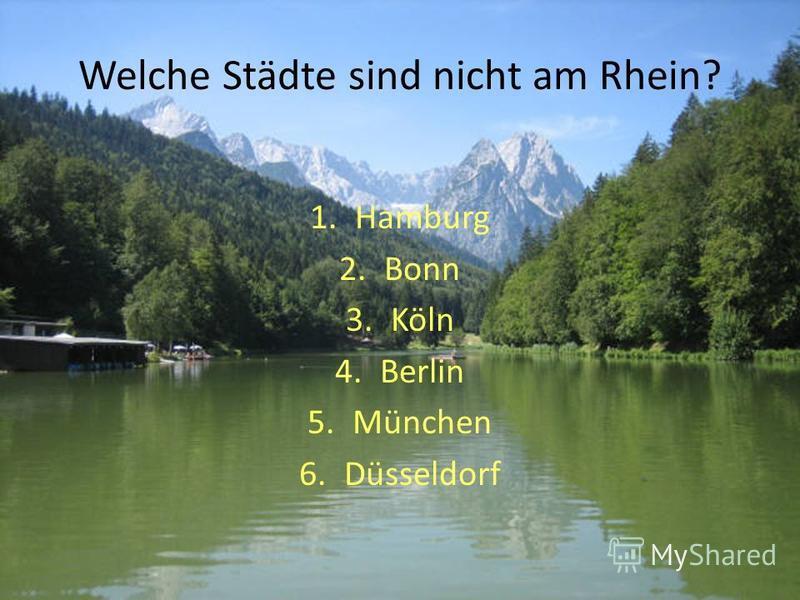 Welche Städte sind nicht am Rhein? 1.Hamburg 2.Bonn 3.Köln 4.Berlin 5.München 6.Düsseldorf