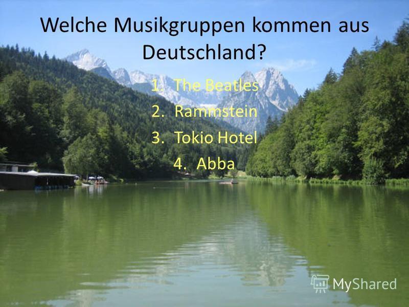 Welche Musikgruppen kommen aus Deutschland? 1.The Beatles 2.Rammstein 3.Tokio Hotel 4.Abba