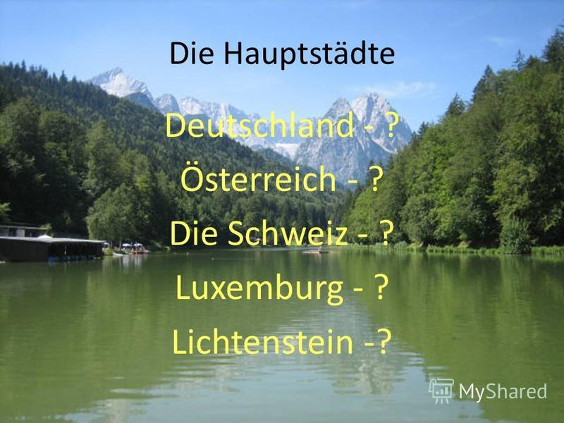 Die Hauptstädte Deutschland - ? Österreich - ? Die Schweiz - ? Luxemburg - ? Lichtenstein -?