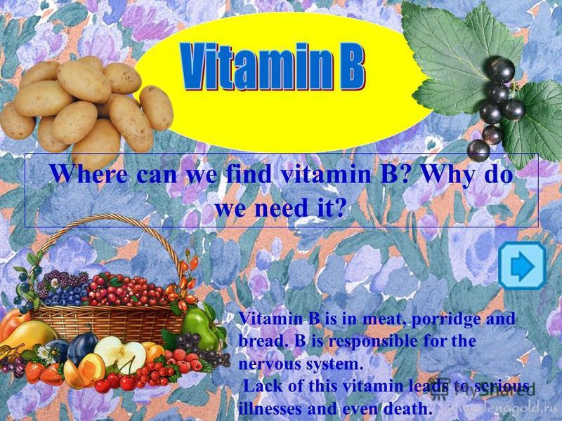 Where can we find vitamin B? Why do we need it? Vitamin B is in meat, porridge and bread. B is responsible for the nervous system. Lack of this vitamin leads to serious illnesses and even death.