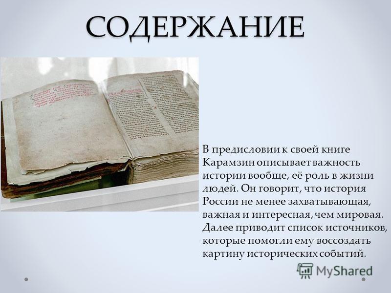 СОДЕРЖАНИЕ В предисловии к своей книге Карамзин описывает важность истории вообще, её роль в жизни людей. Он говорит, что история России не менее захватывающая, важная и интересная, чем мировая. Далее приводит список источников, которые помогли ему в